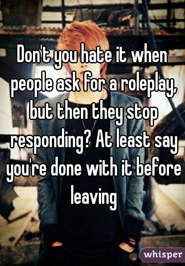 Don't you hate it when people ask for a roleplay, but then they stop responding? At least say you're done with it before leaving
