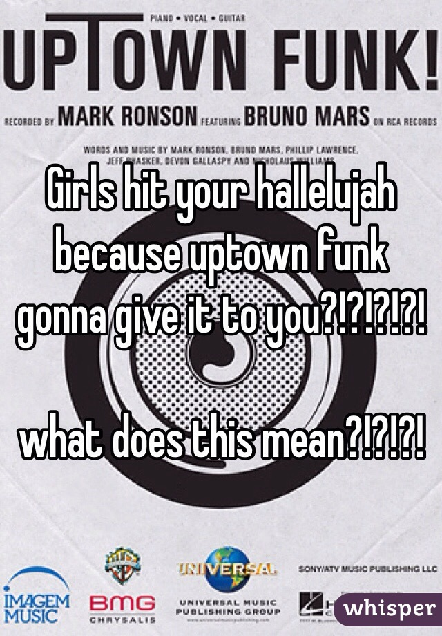 Girls hit your hallelujah because uptown funk gonna give it to you?!?!?!?!  what does this mean?!?!?!