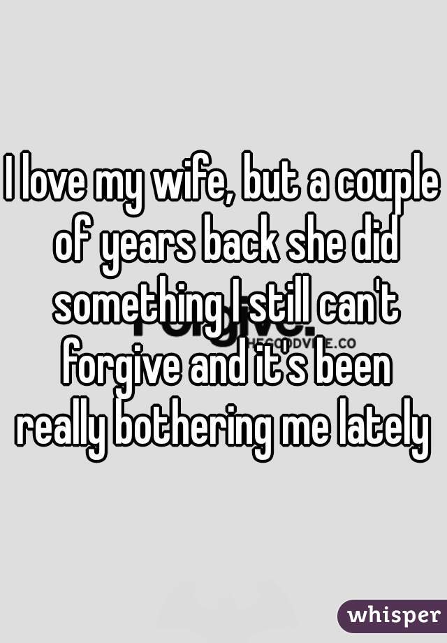 I love my wife, but a couple of years back she did something I still can't forgive and it's been really bothering me lately