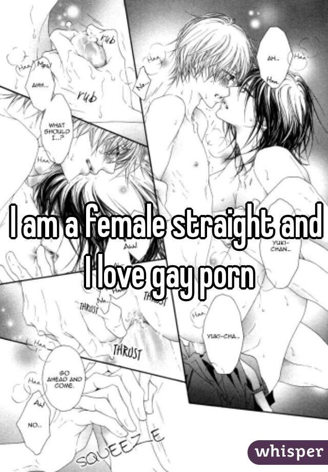 I am a female straight and I love gay porn