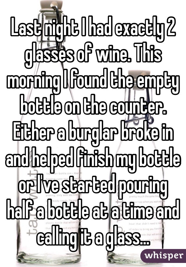 Last night I had exactly 2 glasses of wine. This morning I found the empty bottle on the counter. Either a burglar broke in and helped finish my bottle or I've started pouring half a bottle at a time and calling it a glass...
