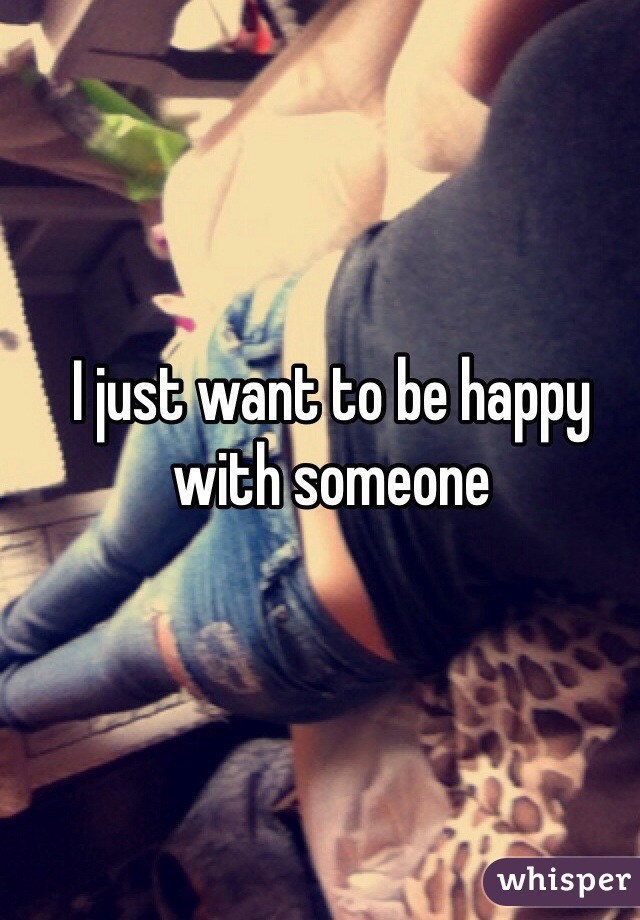 I just want to be happy with someone