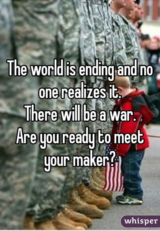 The world is ending and no one realizes it.  There will be a war.  Are you ready to meet your maker?