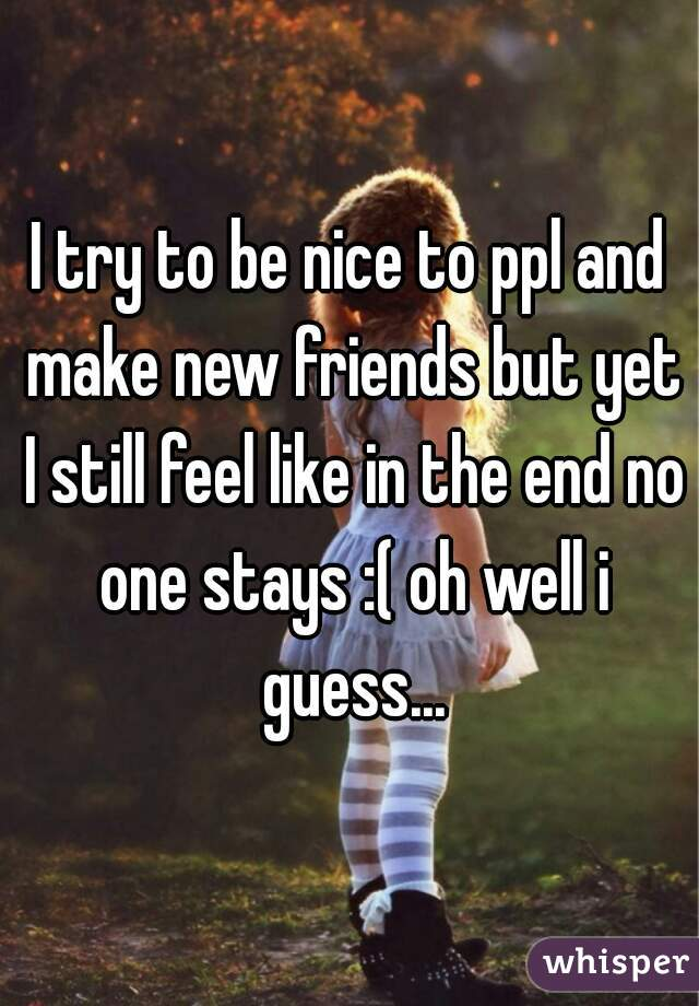 I try to be nice to ppl and make new friends but yet I still feel like in the end no one stays :( oh well i guess...