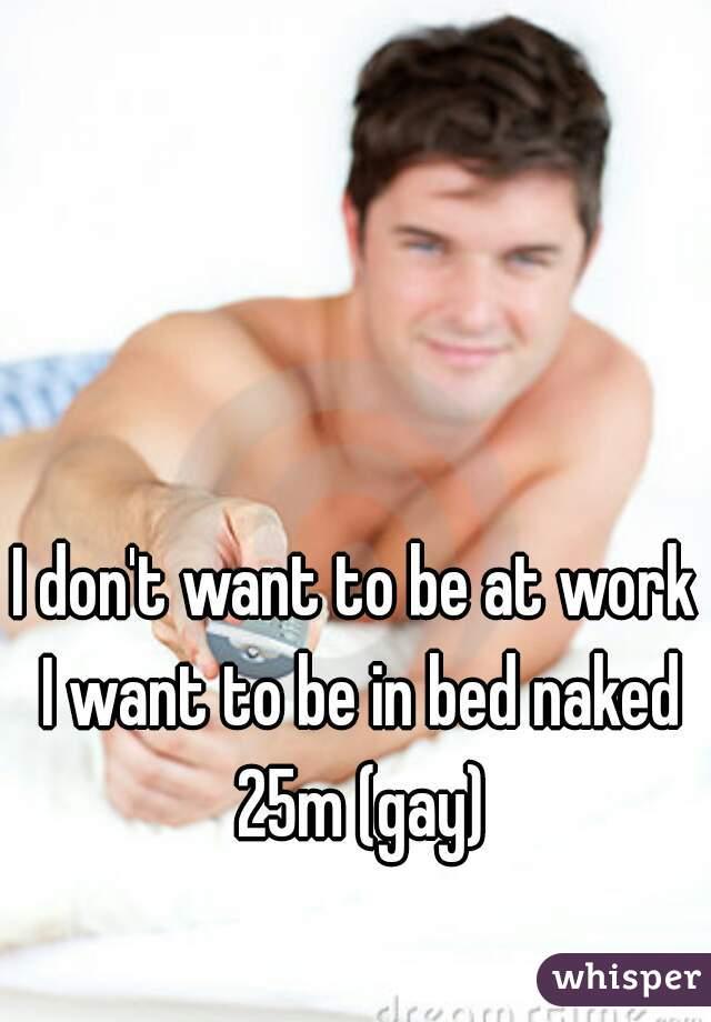 I don't want to be at work I want to be in bed naked 25m (gay)