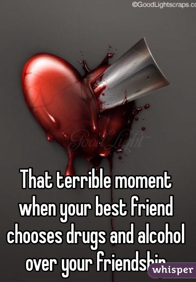 That terrible moment when your best friend chooses drugs and alcohol over your friendship