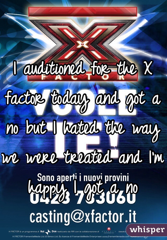 I auditioned for the X factor today and got a no but I hated the way we were treated and I'm happy I got a no