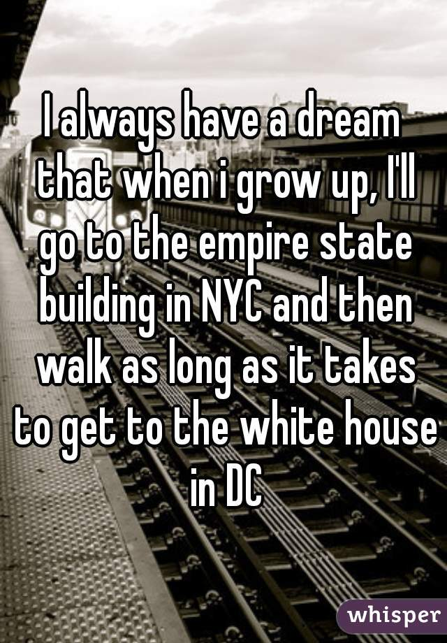 I always have a dream that when i grow up, I'll go to the empire state building in NYC and then walk as long as it takes to get to the white house in DC