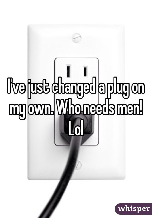 I've just changed a plug on my own. Who needs men! Lol