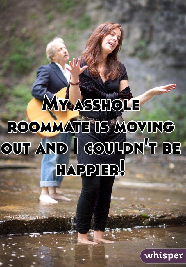 My asshole roommate is moving out and I couldn't be happier!