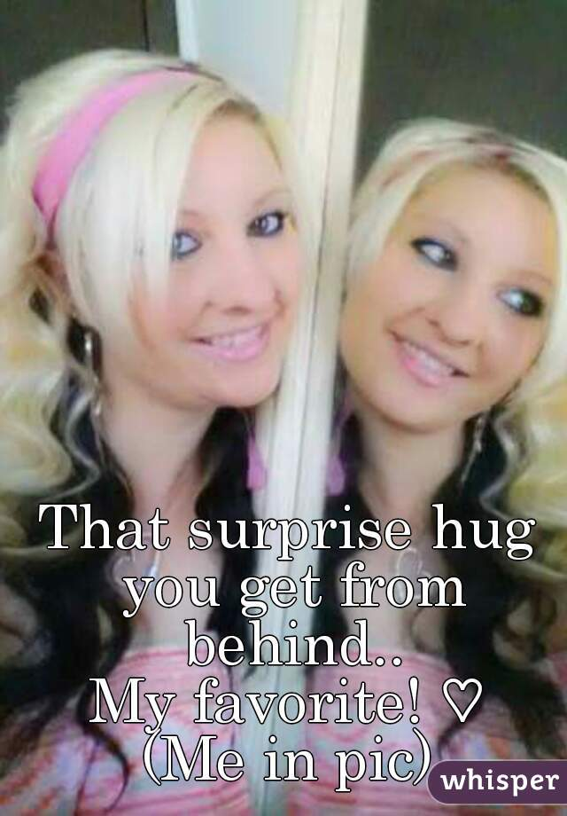 That surprise hug you get from behind.. My favorite! ♡ (Me in pic)