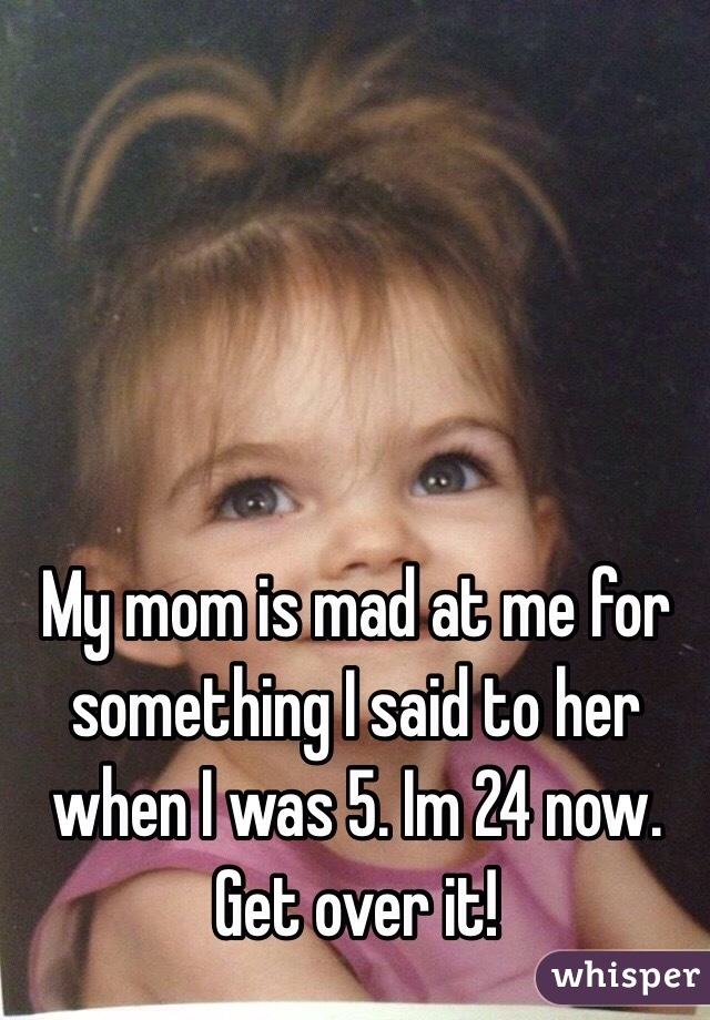 My mom is mad at me for something I said to her when I was 5. Im 24 now. Get over it!