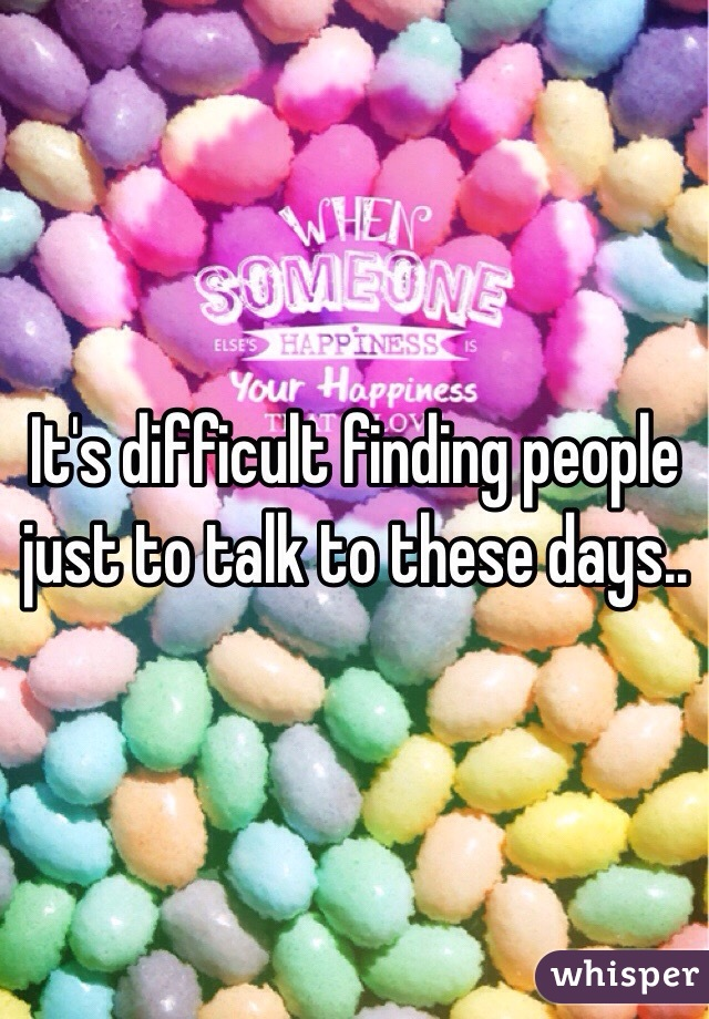 It's difficult finding people just to talk to these days..