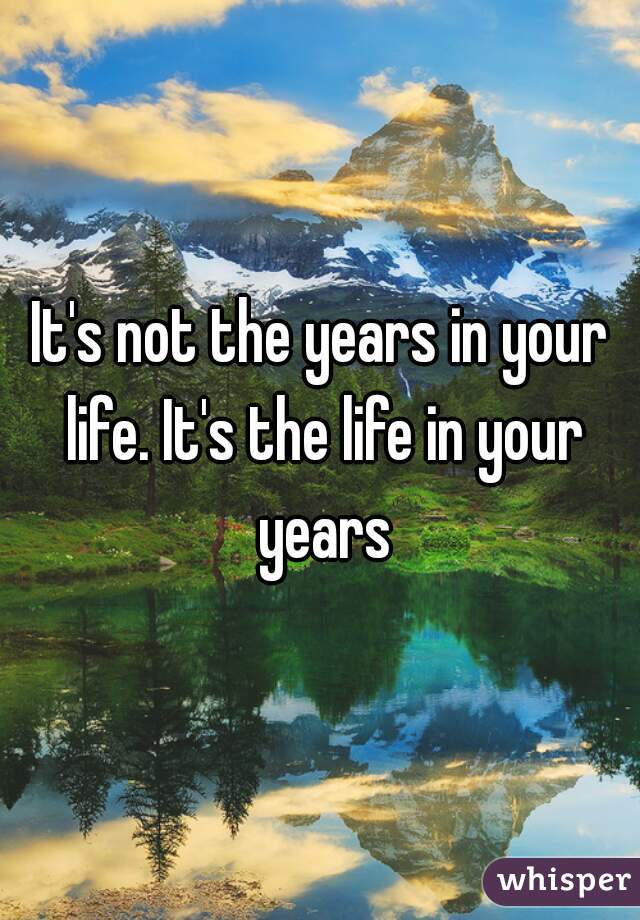 It's not the years in your life. It's the life in your years