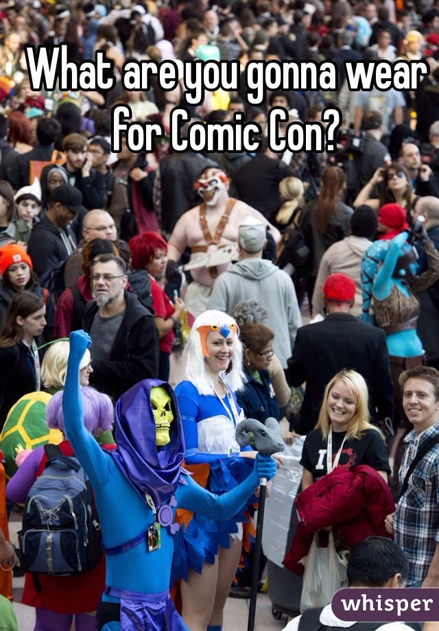 What are you gonna wear for Comic Con?
