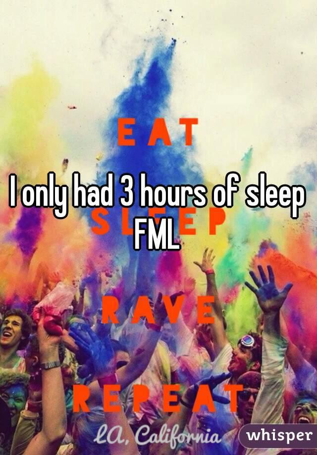 I only had 3 hours of sleep FML
