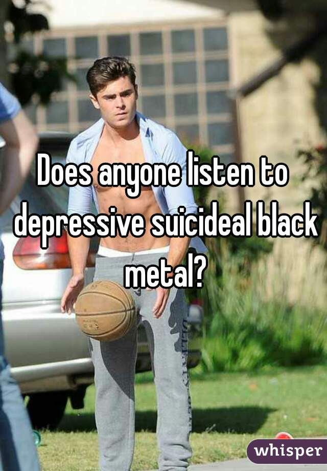 Does anyone listen to depressive suicideal black metal?