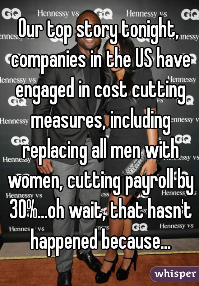 Our top story tonight, companies in the US have engaged in cost cutting measures, including replacing all men with women, cutting payroll by 30%...oh wait, that hasn't happened because...