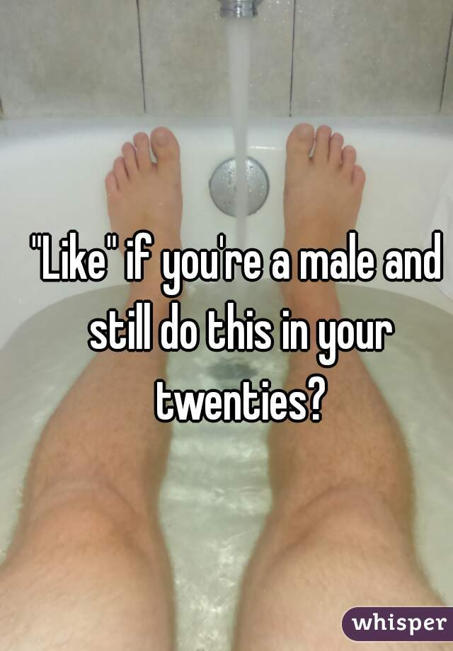 """Like"" if you're a male and still do this in your twenties?"