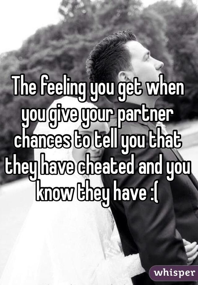 The feeling you get when you give your partner chances to tell you that they have cheated and you know they have :(