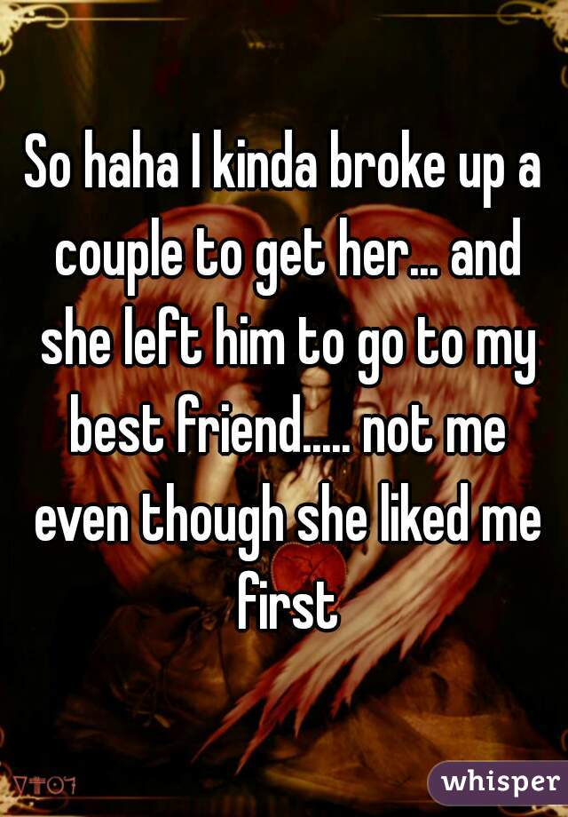 So haha I kinda broke up a couple to get her... and she left him to go to my best friend..... not me even though she liked me first