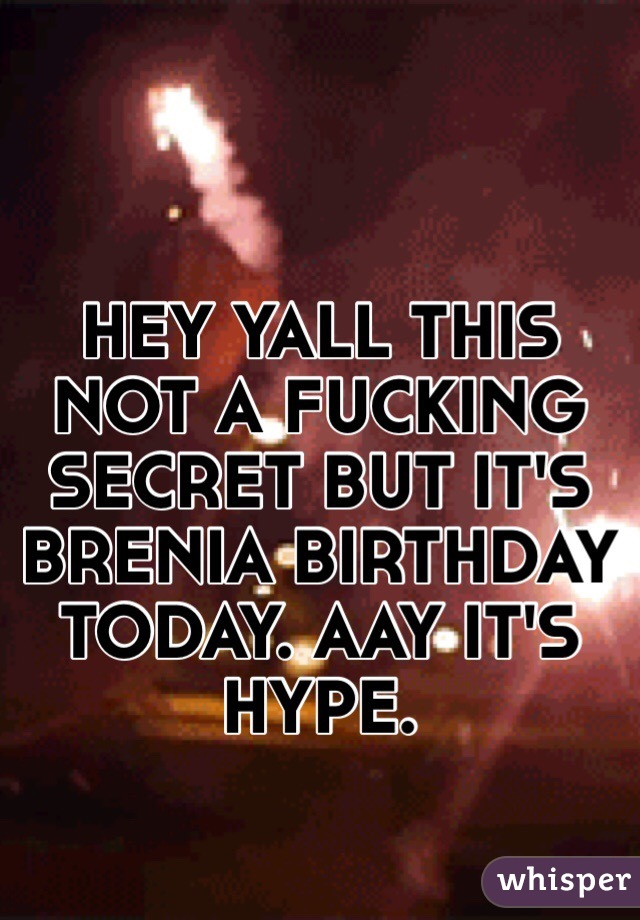 HEY YALL THIS NOT A FUCKING SECRET BUT IT'S BRENIA BIRTHDAY TODAY. AAY IT'S HYPE.