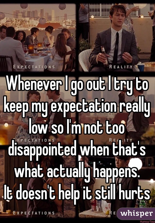 Whenever I go out I try to keep my expectation really low so I'm not too disappointed when that's what actually happens.  It doesn't help it still hurts