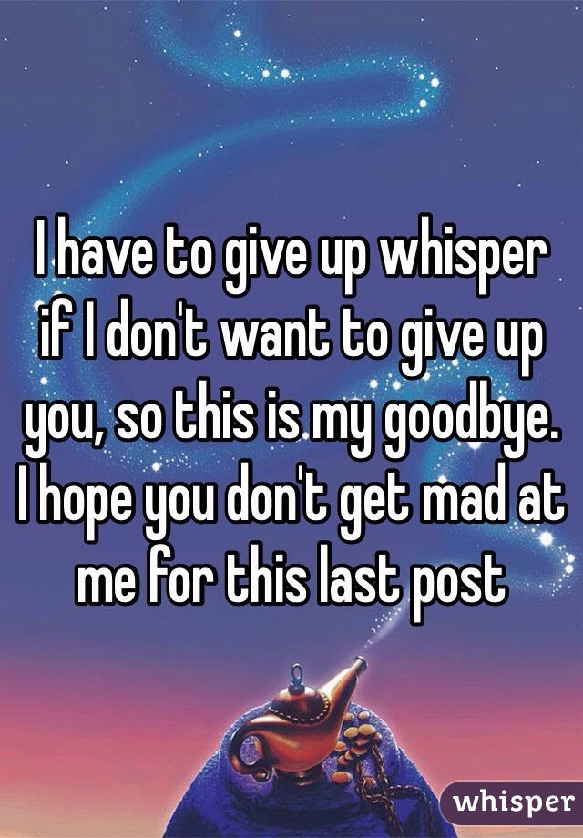 I have to give up whisper if I don't want to give up you, so this is my goodbye. I hope you don't get mad at me for this last post