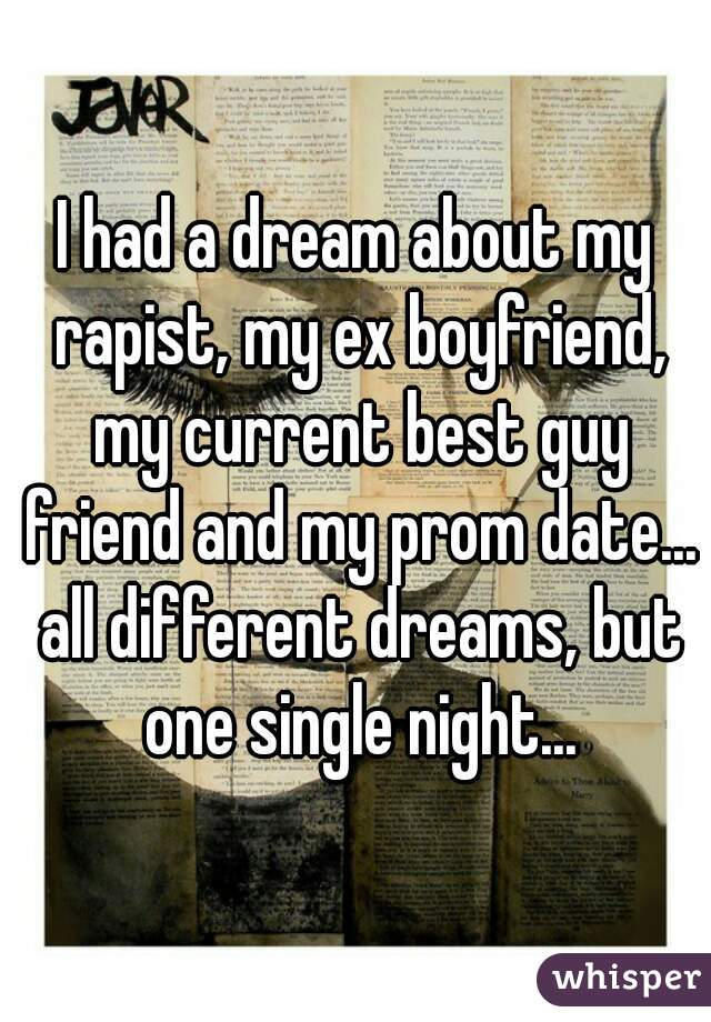 I had a dream about my rapist, my ex boyfriend, my current best guy friend and my prom date... all different dreams, but one single night...