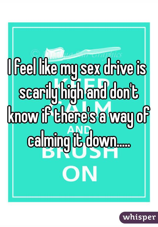 I feel like my sex drive is scarily high and don't know if there's a way of calming it down.....