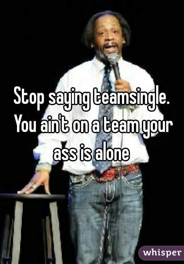 Stop saying teamsingle. You ain't on a team your ass is alone