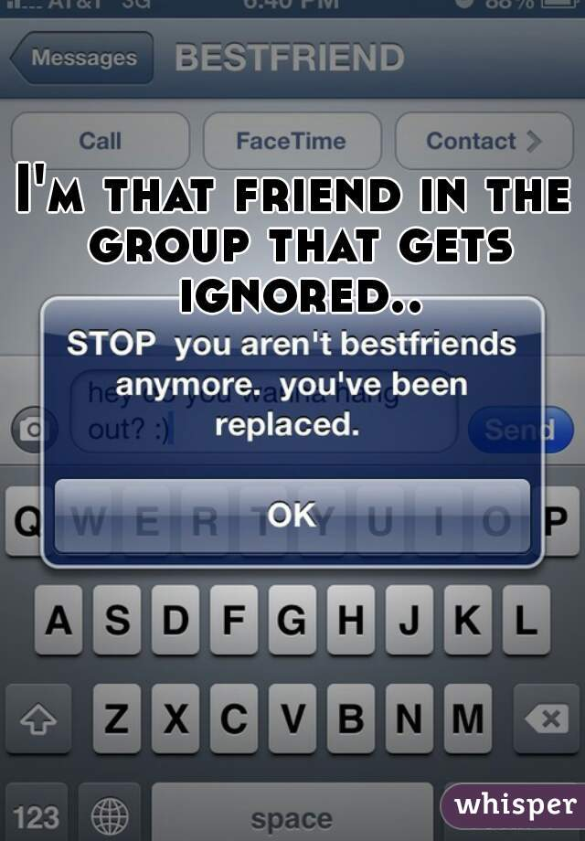 I'm that friend in the group that gets ignored..