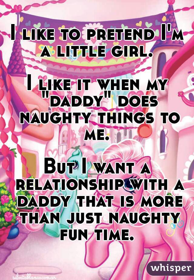 """I like to pretend I'm a little girl.   I like it when my """"daddy"""" does naughty things to me.   But I want a relationship with a daddy that is more than just naughty fun time."""
