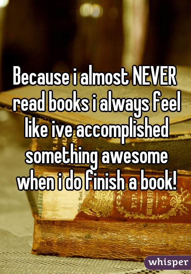 Because i almost NEVER read books i always feel like ive accomplished something awesome when i do finish a book!