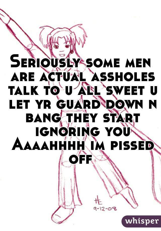 Seriously some men are actual assholes talk to u all sweet u let yr guard down n bang they start ignoring you Aaaahhhh im pissed off