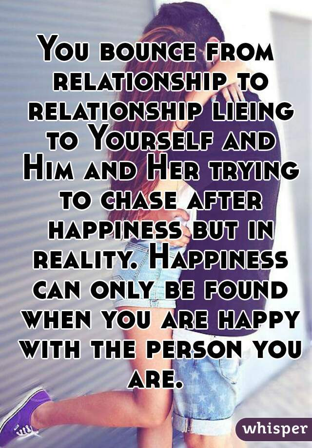 You bounce from relationship to relationship lieing to Yourself and Him and Her trying to chase after happiness but in reality. Happiness can only be found when you are happy with the person you are.
