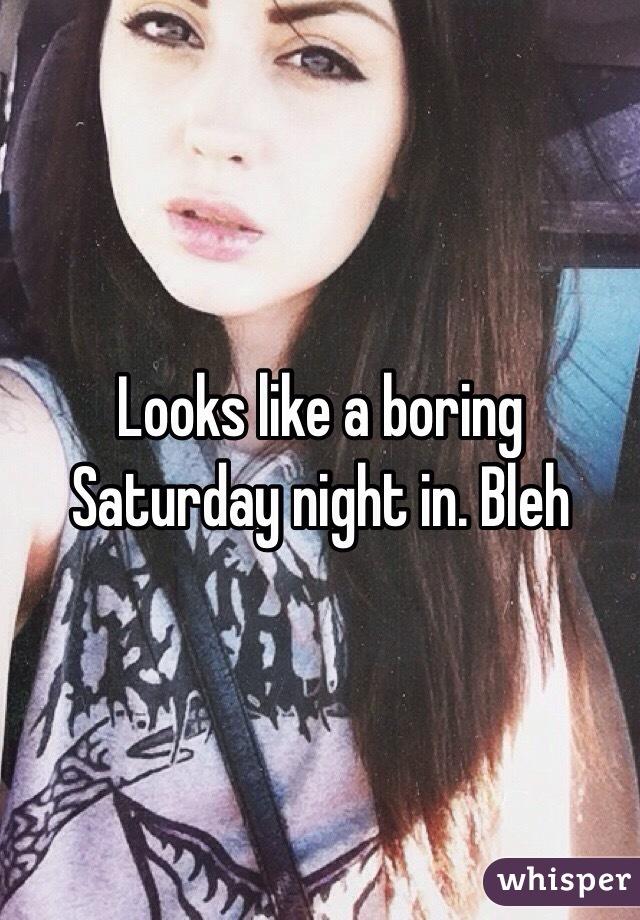 Looks like a boring Saturday night in. Bleh