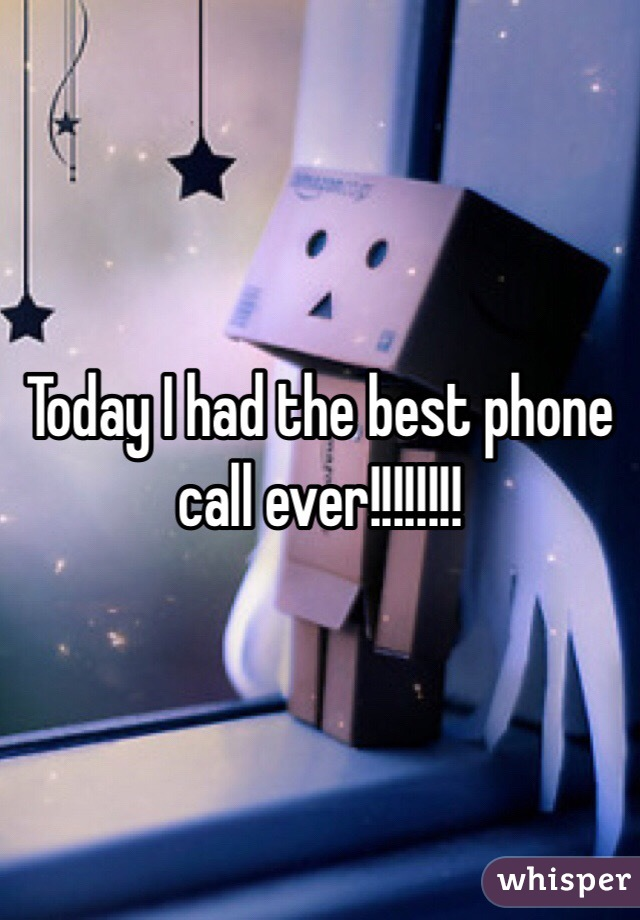 Today I had the best phone call ever!!!!!!!!