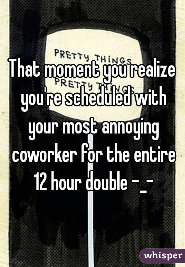 That moment you realize you're scheduled with your most annoying coworker for the entire 12 hour double -_-