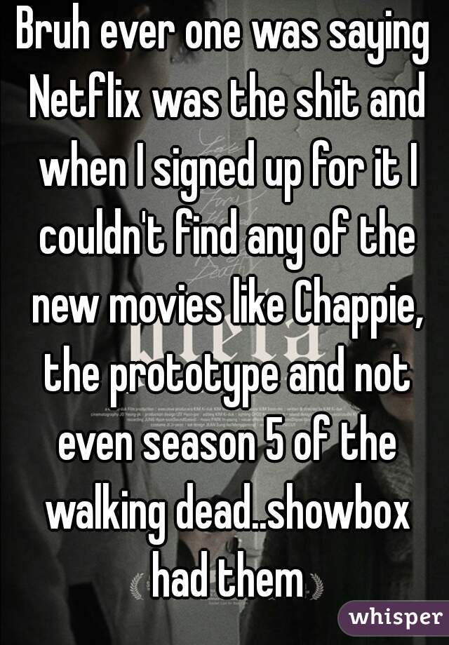Bruh ever one was saying Netflix was the shit and when I signed up for it I couldn't find any of the new movies like Chappie, the prototype and not even season 5 of the walking dead..showbox had them