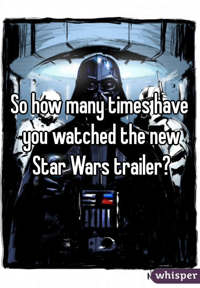 So how many times have you watched the new Star Wars trailer?
