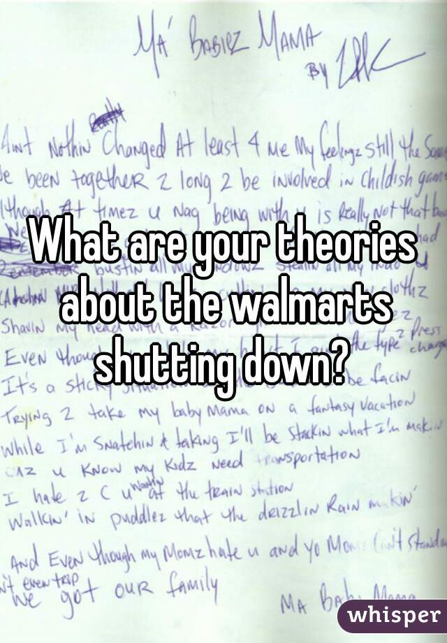 What are your theories about the walmarts shutting down?