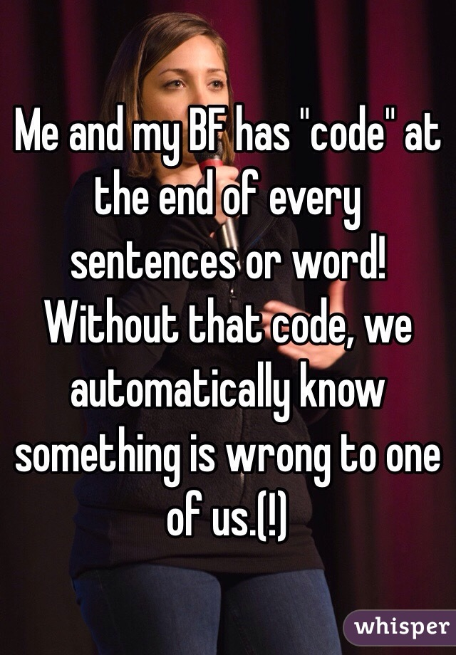 "Me and my BF has ""code"" at the end of every sentences or word! Without that code, we automatically know something is wrong to one of us.(!)"