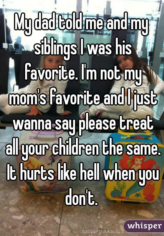 My dad told me and my siblings I was his favorite. I'm not my mom's favorite and I just wanna say please treat all your children the same. It hurts like hell when you don't.