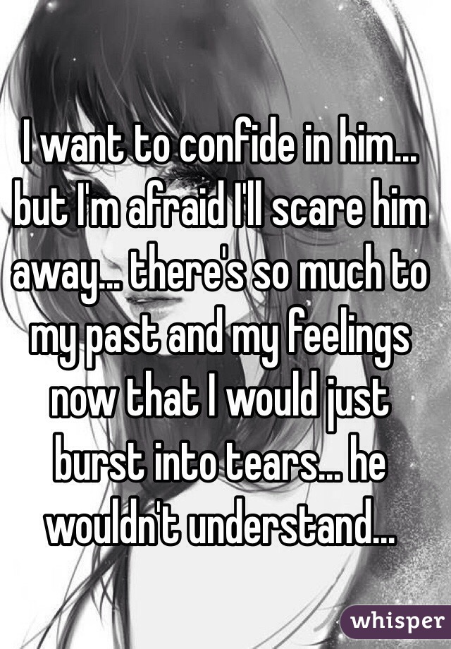 I want to confide in him... but I'm afraid I'll scare him away... there's so much to my past and my feelings now that I would just burst into tears... he wouldn't understand...