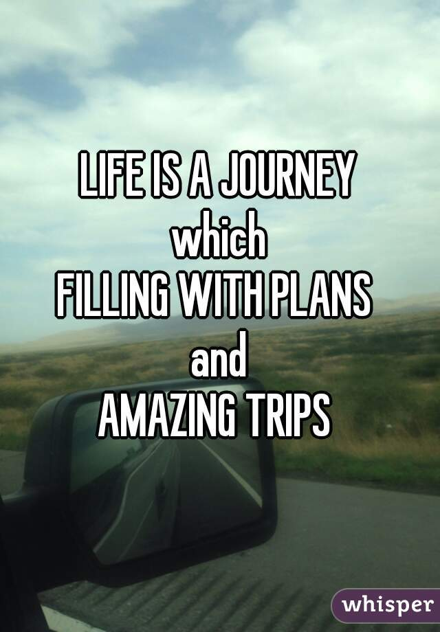 LIFE IS A JOURNEY which FILLING WITH PLANS  and AMAZING TRIPS