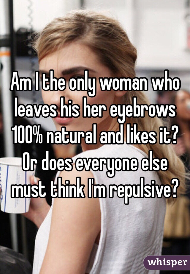 Am I the only woman who leaves his her eyebrows 100% natural and likes it?  Or does everyone else must think I'm repulsive?