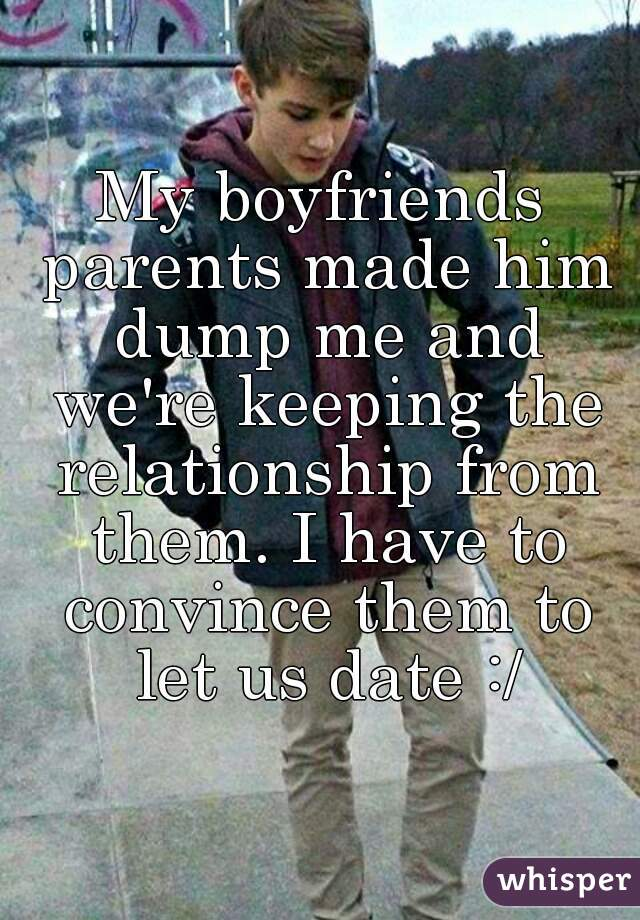 My boyfriends parents made him dump me and we're keeping the relationship from them. I have to convince them to let us date :/