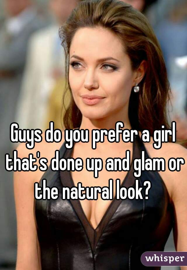Guys do you prefer a girl that's done up and glam or the natural look?