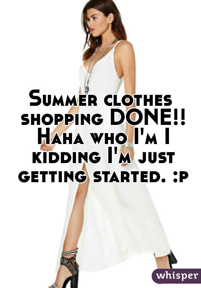 Summer clothes shopping DONE!! Haha who I'm I kidding I'm just getting started. :p
